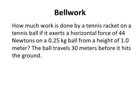 Bellwork How much work is done by a tennis racket on a tennis ball if it exerts a horizontal force of 44 Newtons on a 0.25 kg ball from a height of 1.0.