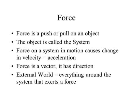 Force Force is a push or pull on an object The object is called the System Force on a system in motion causes change in velocity = acceleration Force is.