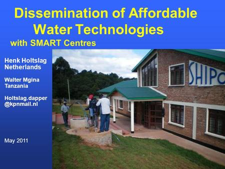 Dissemination of Affordable Water Technologies with SMART Centres Henk Holtslag Netherlands Walter Mgina Tanzania May 2011.