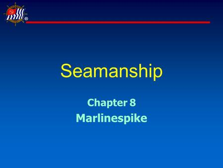 ® Seamanship Chapter 8 Marlinespike. ® Slide 2 of 35USPS® Seamanship Learning Objectives  Marlinespike seamanship encompasses the art and science of.