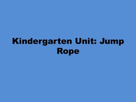 Kindergarten Unit: Jump Rope. Kindergarten Locomotor Skills Objectives: PE.K.MS.1.1 Execute recognizable forms of the basic locomotor skills. What does.