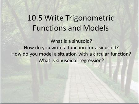 10.5 Write Trigonometric Functions and Models What is a sinusoid? How do you write a function for a sinusoid? How do you model a situation with a circular.