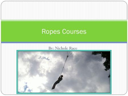 By: Nichole Race Ropes Courses. Low Ropes Course  Low rope course are a series of obstacles at ground level.  Low rope courses are usually used for.