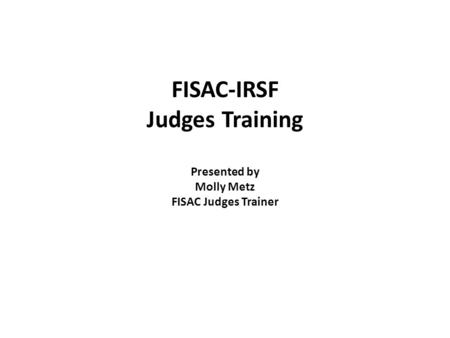 FISAC-IRSF Judges Training Presented by Molly Metz FISAC Judges Trainer.