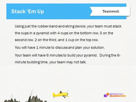 Using just the rubber-band-and-string device, your team must stack the cups in a pyramid with 4 cups on the bottom row, 3 on the second row, 2 on the third,