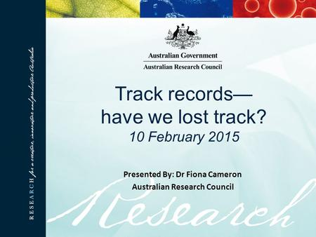 Track records— have we lost track? 10 February 2015 Presented By: Dr Fiona Cameron Australian Research Council.