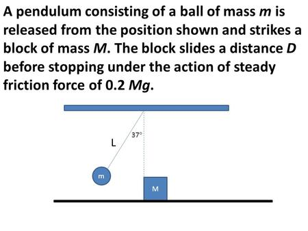 A pendulum consisting of a ball of mass m is released from the position shown and strikes a block of mass M. The block slides a distance D before stopping.