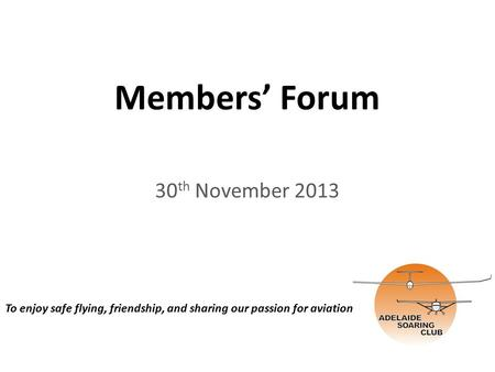 Members' Forum 30 th November 2013 To enjoy safe flying, friendship, and sharing our passion for aviation.