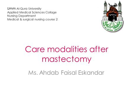 Care modalities after mastectomy Ms. Ahdab Faisal Eskandar Umm Al-Qura University Applied Medical Sciences Collage Nursing Department Medical & surgical.