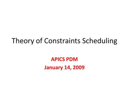 Theory of Constraints Scheduling APICS PDM January 14, 2009.