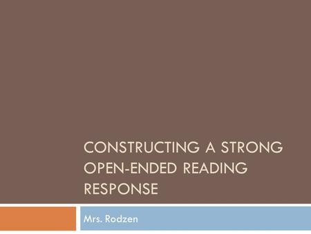 CONSTRUCTING A STRONG OPEN-ENDED READING RESPONSE Mrs. Rodzen.