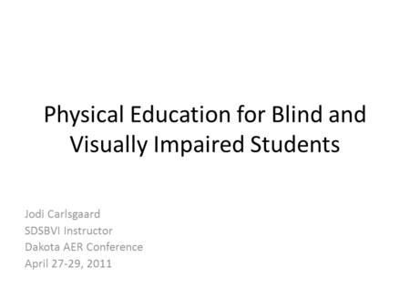 Physical Education for Blind and Visually Impaired Students Jodi Carlsgaard SDSBVI Instructor Dakota AER Conference April 27-29, 2011.