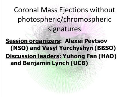 Coronal Mass Ejections without photospheric/chromospheric signatures Session organizers: Alexei Pevtsov (NSO) and Vasyl Yurchyshyn (BBSO) Discussion leaders: