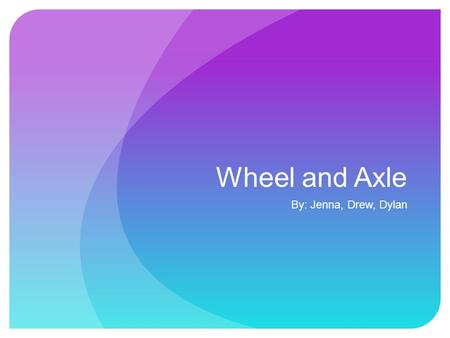 Wheel and Axle By: Jenna, Drew, Dylan. The Wheel and axle is a wheel connected to an Axle, these two parts rotate together and the force is transferred.
