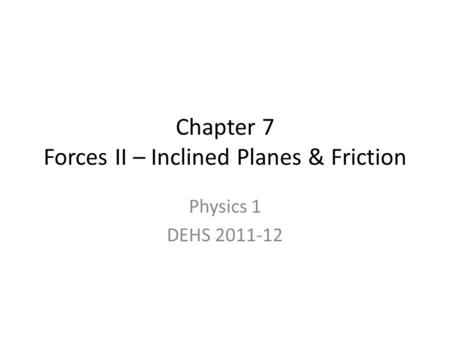 Chapter 7 Forces II – Inclined Planes & Friction
