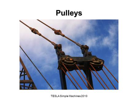 TESLA Simple Machines 2010 Pulleys. The Big Idea of this Investigation A simple machine is a mechanical device that makes work easier by magnifying, modifying,