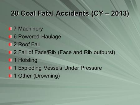 20 Coal Fatal Accidents (CY – 2013) 7 Machinery 6 Powered Haulage 2 Roof Fall 2 Fall of Face/Rib (Face and Rib outburst) 1 Hoisting 1 Exploding Vessels.