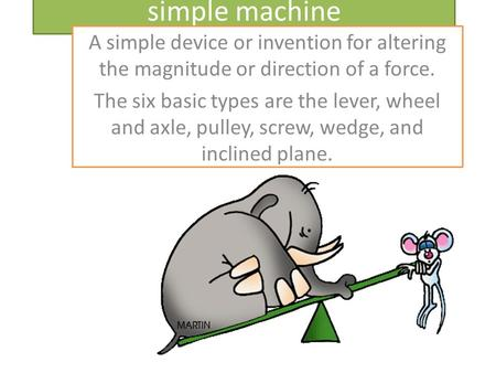 Simple machine A simple device or invention for altering the magnitude or direction of a force. The six basic types are the lever, wheel and axle, pulley,