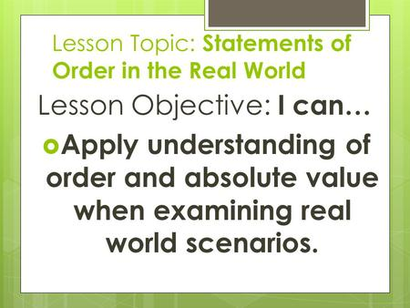 Lesson Topic: Statements of Order in the Real World Lesson Objective: I can…  Apply understanding of order and absolute value when examining real world.