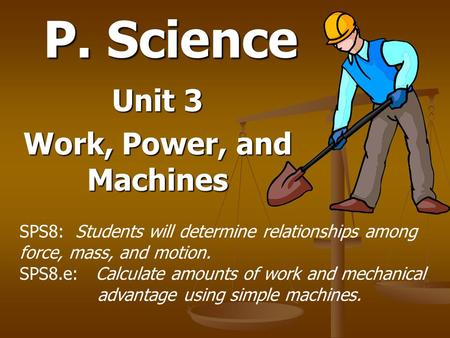 P. Science Unit 3 Work, Power, and Machines SPS8: Students will determine relationships among force, mass, and motion. SPS8.e: Calculate amounts of work.