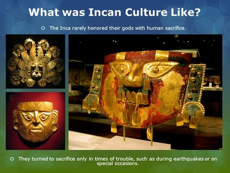 What was Incan Culture Like?  The Inca rarely honored their gods with human sacrifice.  They turned to sacrifice only in times of trouble, such as during.