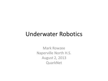 Underwater Robotics Mark Rowzee Naperville North H.S. August 2, 2013 QuarkNet.