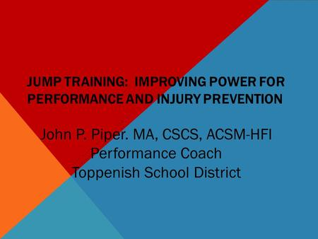 JUMP TRAINING: IMPROVING POWER FOR PERFORMANCE AND INJURY PREVENTION JOHN PIPER, MA, CSCS, ACSM-HFI TOPPENISH SCHOOL DISTRICT John P. Piper. MA, CSCS,