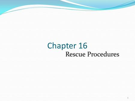 1 Chapter 16 Rescue Procedures. Introduction Rescue has many meanings. Firefighters must be aware of existing dangers and minimize the risks. Consistent.
