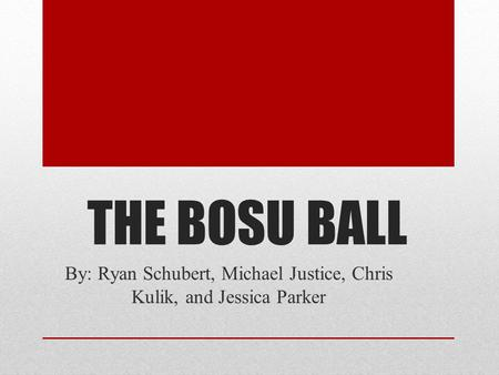 THE BOSU BALL By: Ryan Schubert, Michael Justice, Chris Kulik, and Jessica Parker.