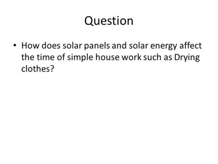 Question How does solar panels and solar energy affect the time of simple house work such as Drying clothes?