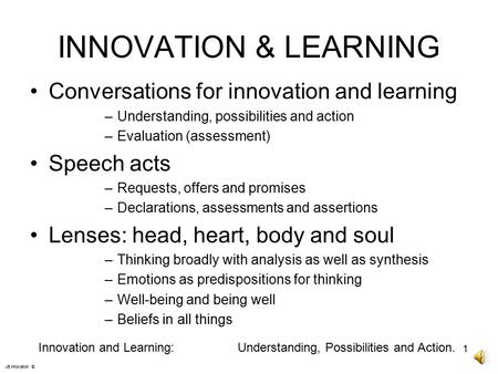 INNOVATION & LEARNING Conversations for innovation and learning –Understanding, possibilities and action –Evaluation (assessment) Speech acts –Requests,