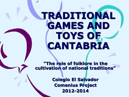 TRADITIONAL GAMES AND TOYS OF CANTABRIA The role of folklore in the cultivation of national traditions Colegio El Salvador Comenius Project 2012-2014.