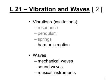L 21 – Vibration and Waves [ 2 ] Vibrations (oscillations) –resonance –pendulum –springs –harmonic motion Waves –mechanical waves –sound waves –musical.
