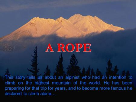 A ROPE This story tells us about an alpinist who had an intention to climb on the highest mountain of the world. He has been preparing for that trip for.