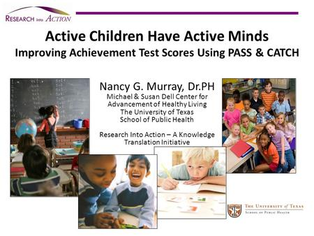 Active Children Have Active Minds Improving Achievement Test Scores Using PASS & CATCH Nancy G. Murray, Dr.PH Michael & Susan Dell Center for Advancement.