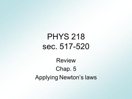 PHYS 218 sec. 517-520 Review Chap. 5 Applying Newton's laws.