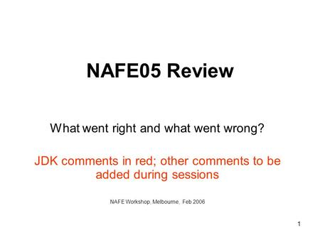 1 NAFE05 Review What went right and what went wrong? JDK comments in red; other comments to be added during sessions NAFE Workshop, Melbourne, Feb 2006.