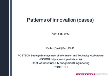 Patterns of innovation (cases) Rev: Sep, 2012 Euiho (David) Suh, Ph.D. POSTECH Strategic Management of Information and Technology Laboratory (POSMIT: