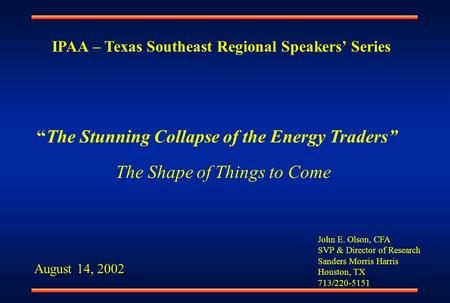 "John E. Olson, CFA SVP & Director of Research Sanders Morris Harris Houston, TX 713/220-5151 ""The Stunning Collapse of the Energy Traders"" August 14, 2002."