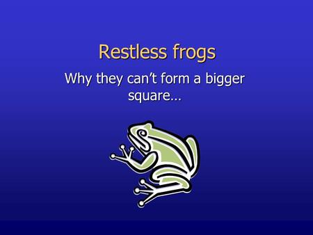 Restless frogs Why they can't form a bigger square…
