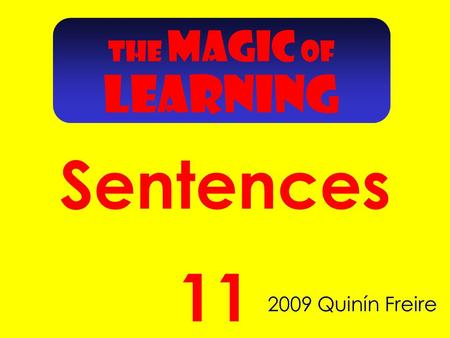 Sentences 2009 Quinín Freire 11 THE MAGIC OF LEARNING.