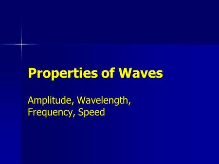 Properties of Waves Amplitude, Wavelength, Frequency, Speed.