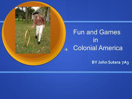 BY John Sutera 7A3 Fun and Games in Colonial America.