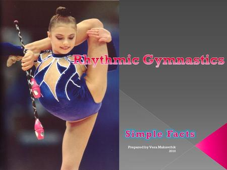 2010 Prepared by Vera Makavchik.  Is It Sport or Art?  Use of Apparatus  Flexibility and Stretching  Types of Elements  How Do They Start?  How.