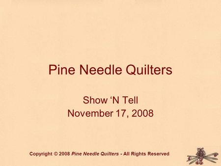 Pine Needle Quilters Show 'N Tell November 17, 2008 Copyright © 2008 Pine Needle Quilters - All Rights Reserved.