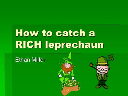 How to catch a RICH leprechaun Ethan Miller. I don't like leprechauns!  They steal my gold coins.  They eat my food.  And now I am broke.