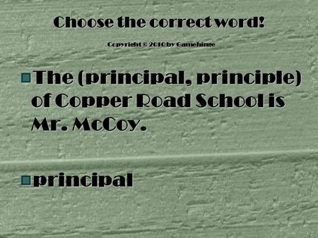 Choose the correct word! Copyright © 2010 by Gamehinge The (principal, principle) of Copper Road School is Mr. McCoy. principal.