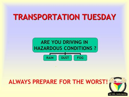 Transportation Tuesday TRANSPORTATION TUESDAY ALWAYS PREPARE FOR THE WORST! ARE YOU DRIVING IN HAZARDOUS CONDITIONS ? RAINDUSTFOG.