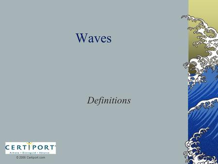Waves Definitions © 2006 Certiport.com. Wave A rhythmic disturbance that carries energy without carrying matter.