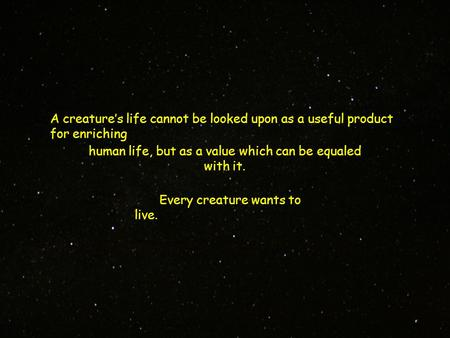 A creature's life cannot be looked upon as a useful product for enriching Every creature wants to live. human life, but as a value which can be equaled.